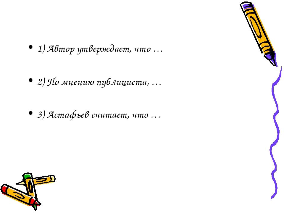 1) Автор утверждает, что … 2) По мнению публициста, … 3) Астафьев считает, чт...