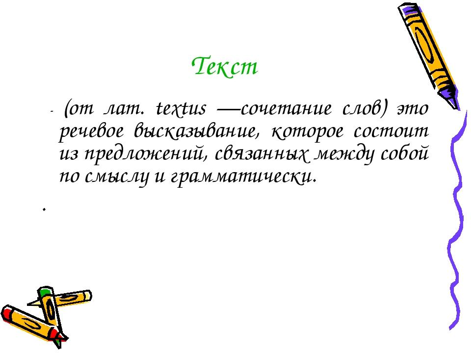 Текст - (от лат. textus —сочетание слов) это речевое высказывание, которое со...