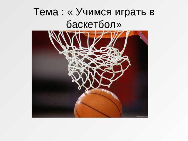 Тема : « Учимся играть в баскетбол»