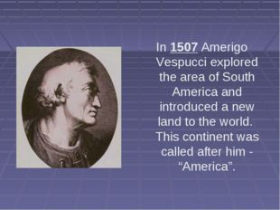 In 1507 Amerigo Vespucci explored the area of South America and introduced a