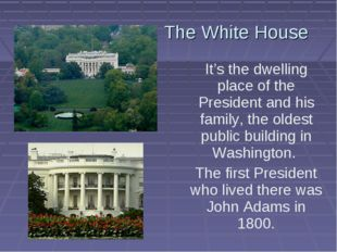 The White House It's the dwelling place of the President and his family, the