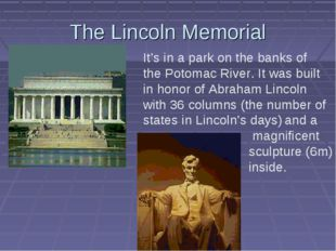 The Lincoln Memorial It's in a park on the banks of the Potomac River. It was