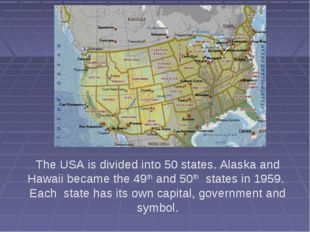 The USA is divided into 50 states. Alaska and Hawaii became the 49th and 50th