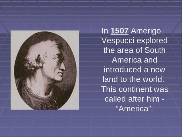 In 1507 Amerigo Vespucci explored the area of South America and introduced a...