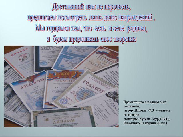 Презентацию о родном селе составили; автор: Дзгоева Ф.З. – учитель географии...