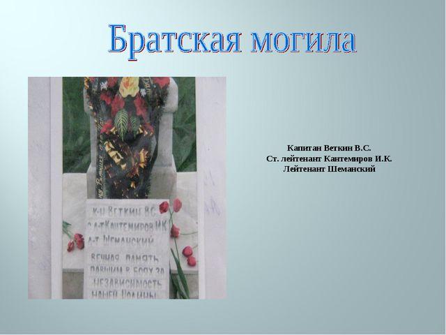 Капитан Веткин В.С. Ст. лейтенант Кантемиров И.К. Лейтенант Шеманский