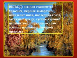 ВЫВОД: осенью становится холоднее, первые заморозки и появление инея, последн