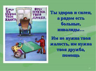 * Ты здоров и силен, а рядом есть больные, инвалиды… Им не нужна твоя жалость