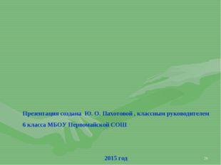 * Презентация создана Ю. О. Пахотовой , классным руководителем 6 класса МБОУ