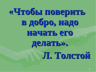 * «Чтобы поверить в добро, надо начать его делать». Л. Толстой