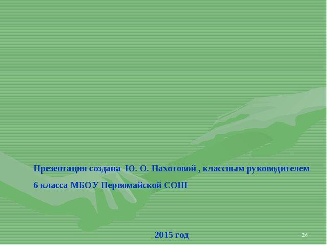 * Презентация создана Ю. О. Пахотовой , классным руководителем 6 класса МБОУ...
