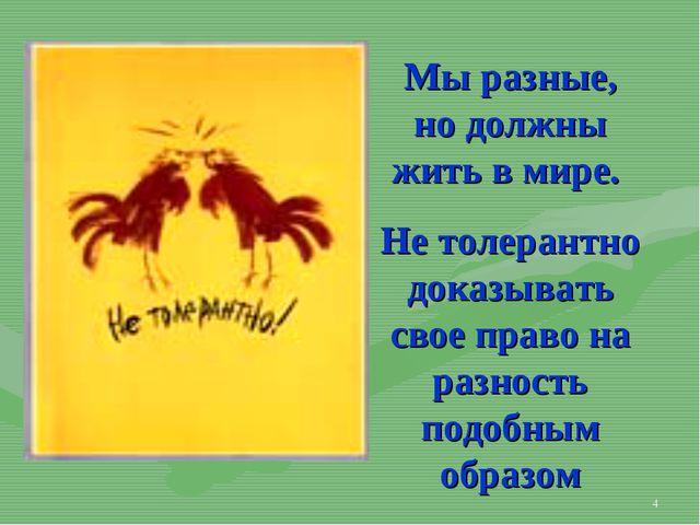 * Мы разные, но должны жить в мире. Не толерантно доказывать свое право на ра...