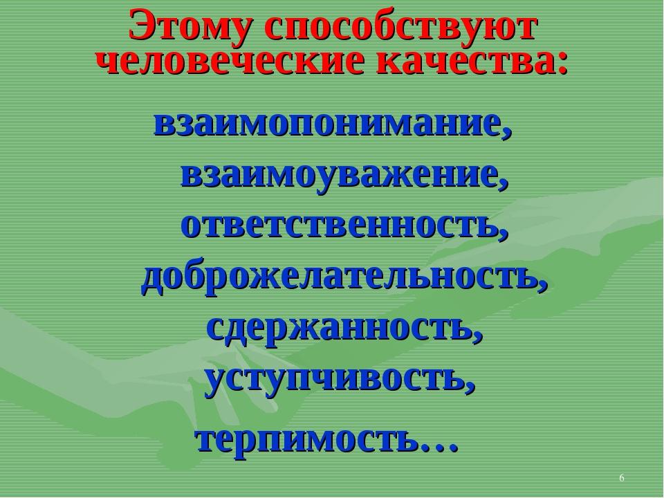 * Этому способствуют человеческие качества: взаимопонимание, взаимоуважение,...