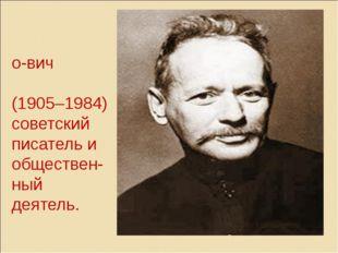Михаи́л Алекса́ндро-вич Шо́лохов (1905–1984) советский писатель и обществен-н