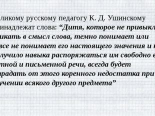 """Великому русскому педагогу К. Д. Ушинскому принадлежат слова: """"Дитя, которое"""