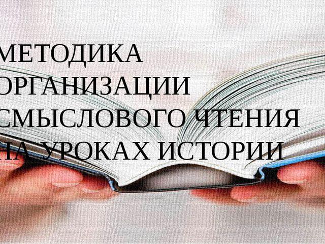 МЕТОДИКА ОРГАНИЗАЦИИ СМЫСЛОВОГО ЧТЕНИЯ НА УРОКАХ ИСТОРИИ