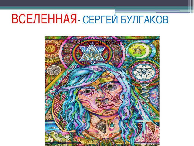 ВСЕЛЕННАЯ- СЕРГЕЙ БУЛГАКОВ