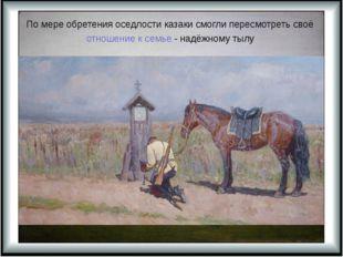 По мере обретения оседлости казаки смогли пересмотреть своё отношение к семье