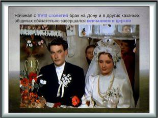 Начиная с XVIII столетия брак на Дону и в других казачьих общинах обязательно