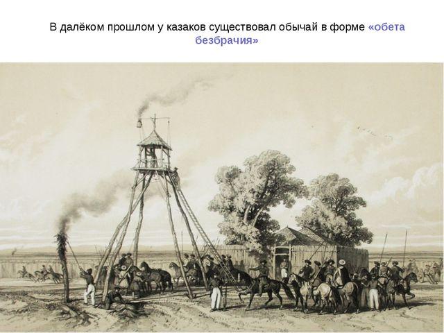 В далёком прошлом у казаков существовал обычай в форме «обета безбрачия»