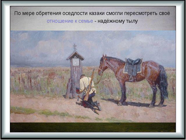 По мере обретения оседлости казаки смогли пересмотреть своё отношение к семье...