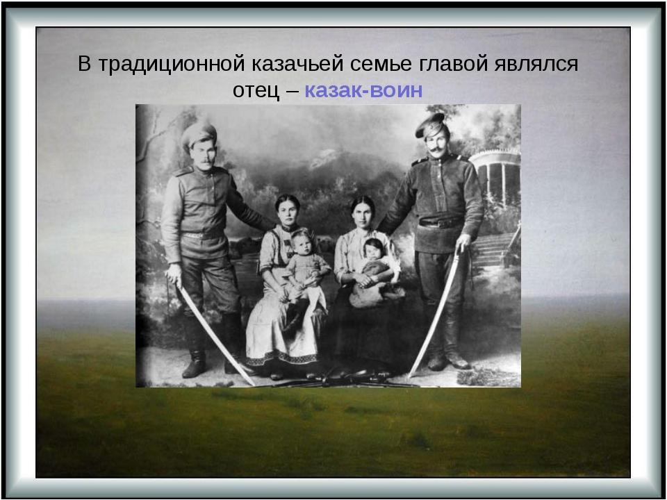 В традиционной казачьей семье главой являлся отец – казак-воин