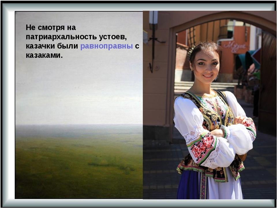 Не смотря на патриархальность устоев, казачки были равноправны с казаками.
