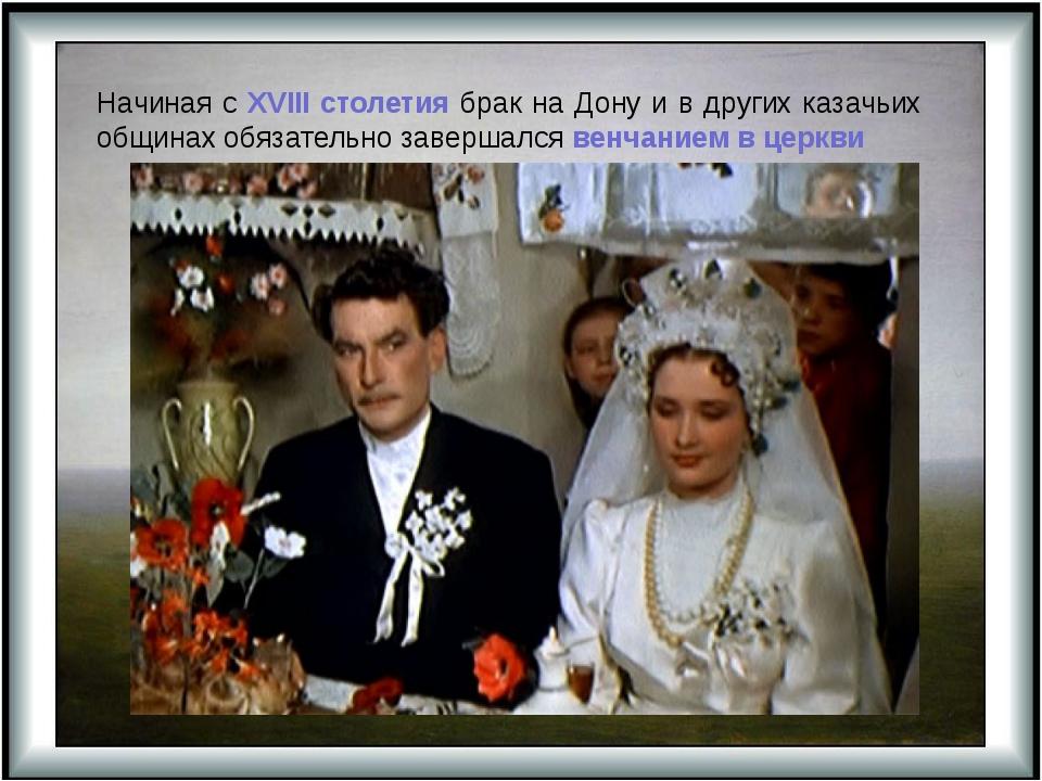 Начиная с XVIII столетия брак на Дону и в других казачьих общинах обязательно...