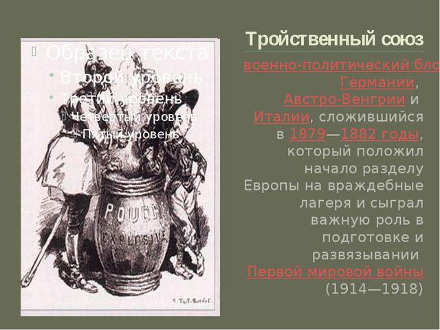 Тройственный союз военно-политический блокГермании,Австро-ВенгриииИталии,...