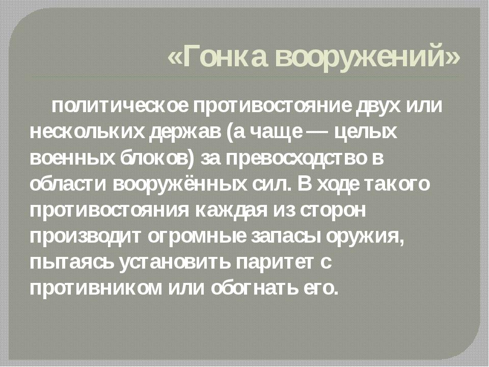 «Гонка вооружений» политическое противостояние двух или нескольких держав (а...