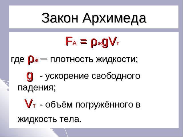 Закон Архимеда FA = ρжgVт где ρж – плотность жидкости; g - ускорение свободно...