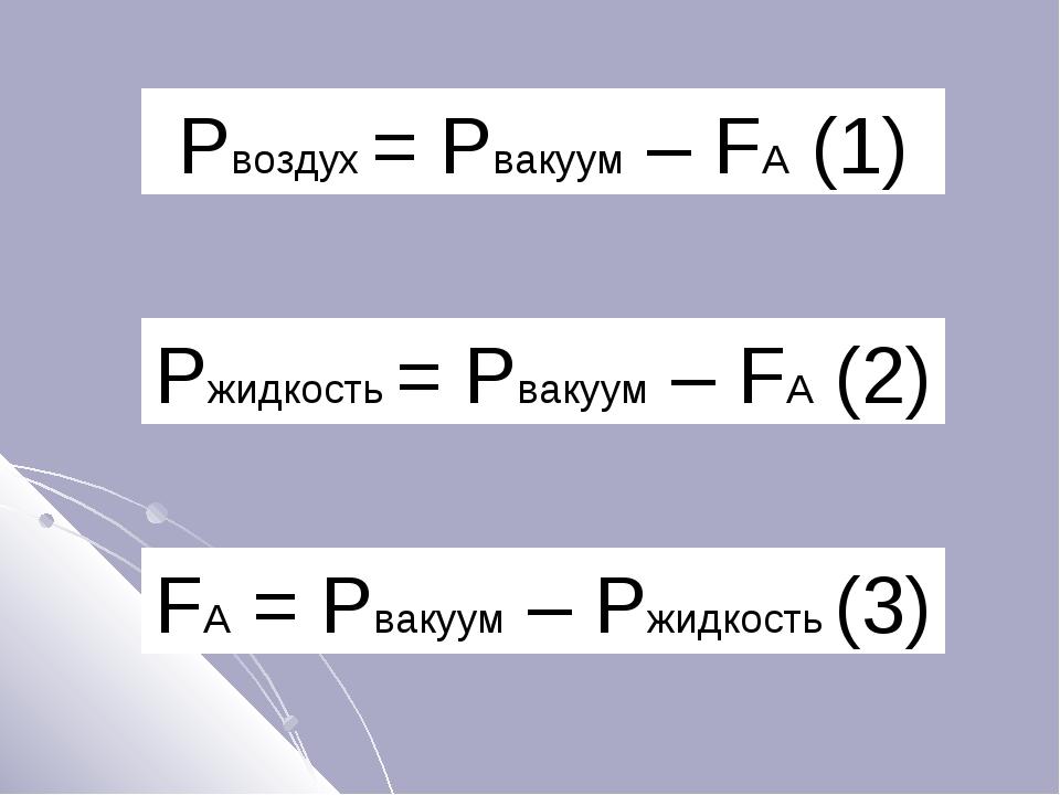 Pвоздух = Pвакуум – FA (1) Pжидкость = Pвакуум – FA (2) FA = Pвакуум – Pжидко...