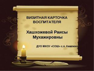 ВИЗИТНАЯ КАРТОЧКА ВОСПИТАТЕЛЯ Хашхожевой Раисы Мухажировны ДУО МКОУ «СОШ» с.п