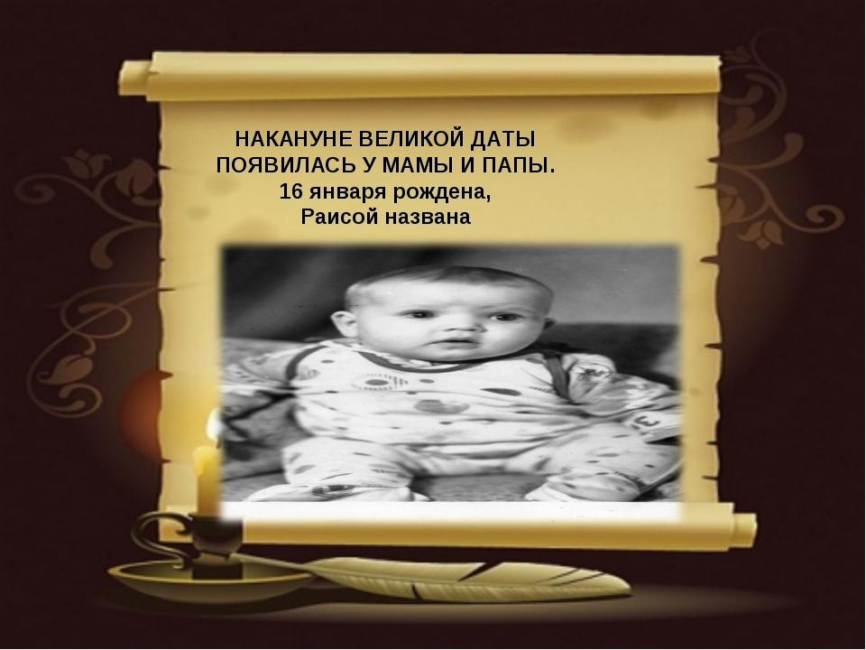 НАКАНУНЕ ВЕЛИКОЙ ДАТЫ ПОЯВИЛАСЬ У МАМЫ И ПАПЫ. 16 января рождена, Раисой назв...
