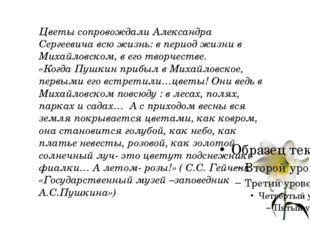 Цветы сопровождали Александра Сергеевича всю жизнь: в период жизни в Михайло