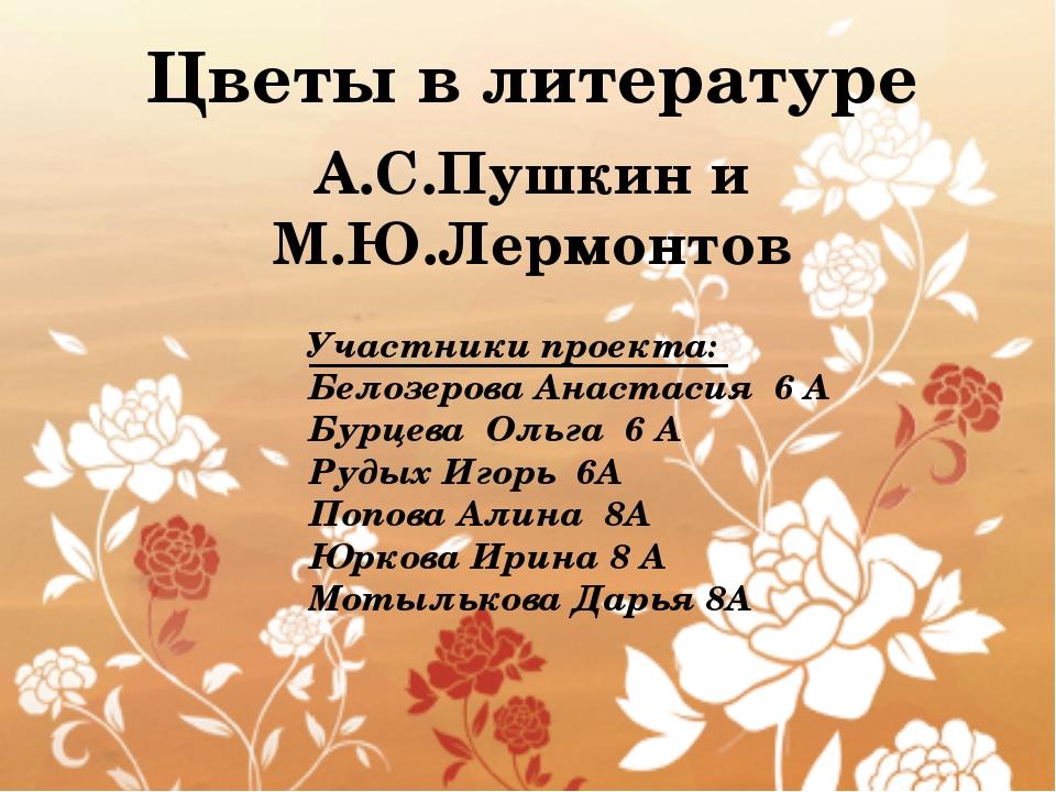 Цветы в литературе А.С.Пушкин и М.Ю.Лермонтов Участники проекта: Белозерова...