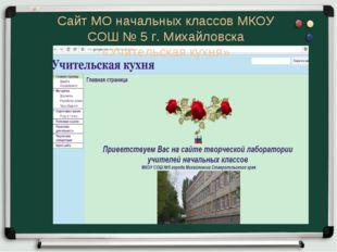 Сайт МО начальных классов МКОУ СОШ № 5 г. Михайловска «Учительская кухня»