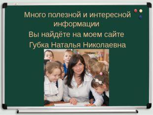 Много полезной и интересной информации Вы найдёте на моем сайте Губка Наталья