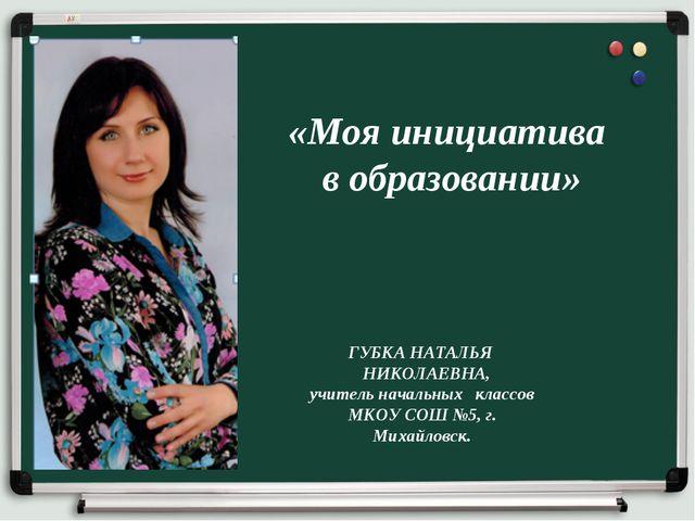«Моя инициатива в образовании» ГУБКА НАТАЛЬЯ НИКОЛАЕВНА, учитель начальных кл...