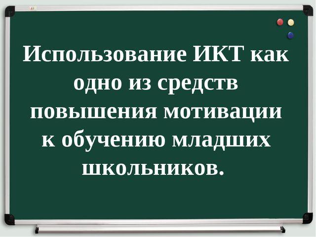 Использование ИКТ как одно из средств повышения мотивации к обучению младших...