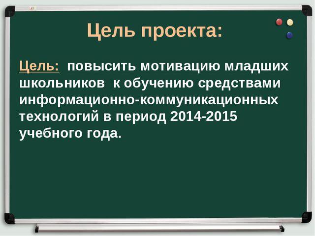 Цель проекта: Цель: повысить мотивацию младших школьников к обучению средства...