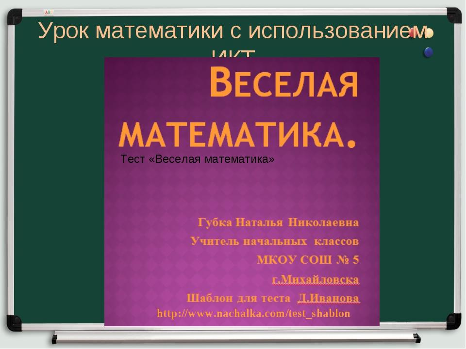 Урок математики с использованием ИКТ http://www.nachalka.com/test_shablon Тес...