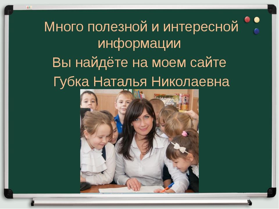 Много полезной и интересной информации Вы найдёте на моем сайте Губка Наталья...