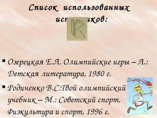 Список использованных источников: Озерецкая Е.Л. Олимпийские игры – Л.: Детск