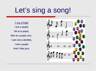 Let's sing a song! I Am a Pupil I am a pupil, He is a pupil, She is a pupil,