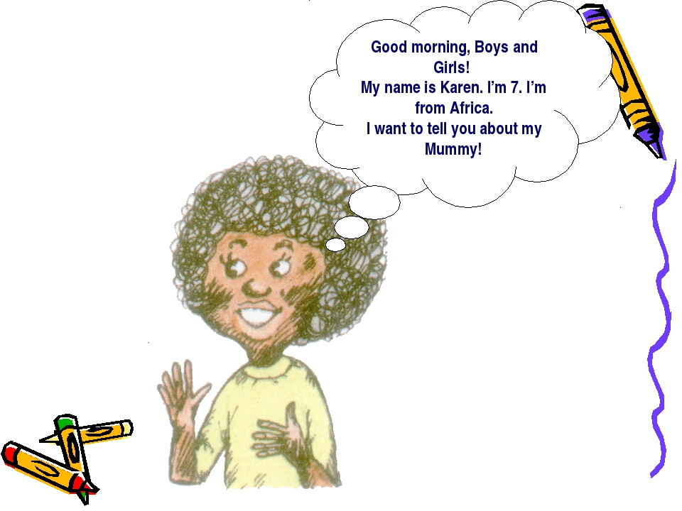Good morning, Boys and Girls! My name is Karen. I'm 7. I'm from Africa. I wan...