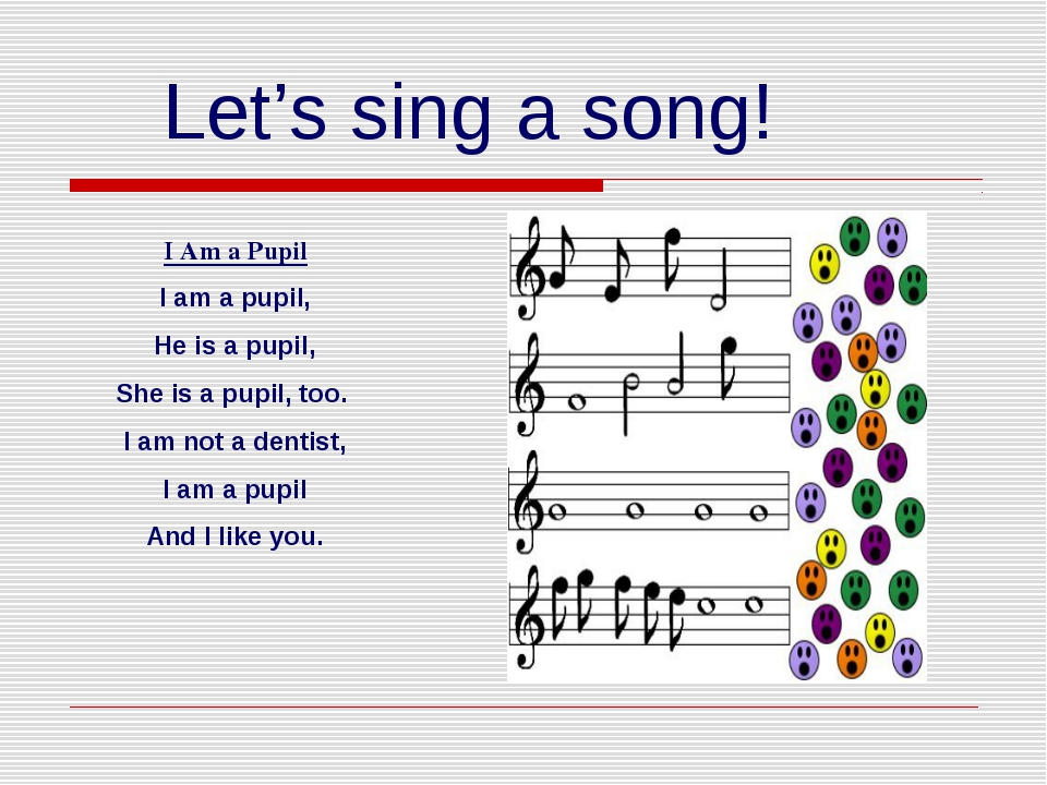 Let's sing a song! I Am a Pupil I am a pupil, He is a pupil, She is a pupil,...