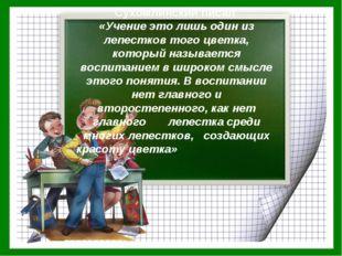 Сухомлинский писал «Учение это лишь один из лепестков того цветка, который на