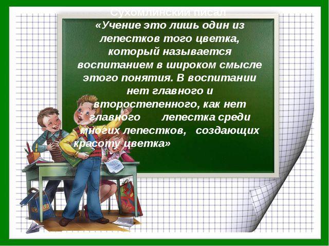 Сухомлинский писал «Учение это лишь один из лепестков того цветка, который на...