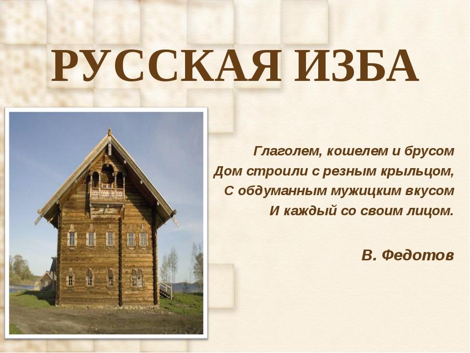 РУССКАЯ ИЗБА Глаголем, кошелем и брусом Дом строили с резным крыльцом, С обду...
